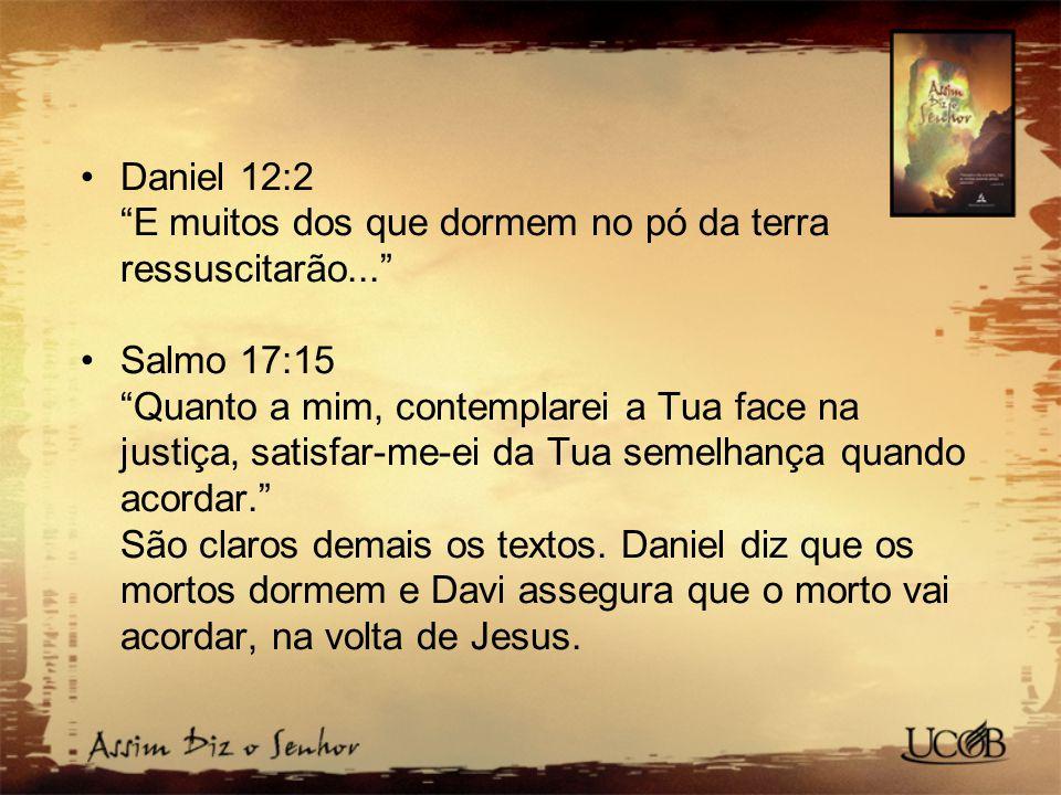 Daniel 12:2 E muitos dos que dormem no pó da terra ressuscitarão...