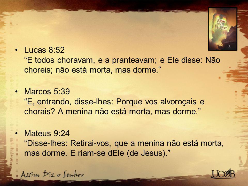 Lucas 8:52 E todos choravam, e a pranteavam; e Ele disse: Não choreis; não está morta, mas dorme.