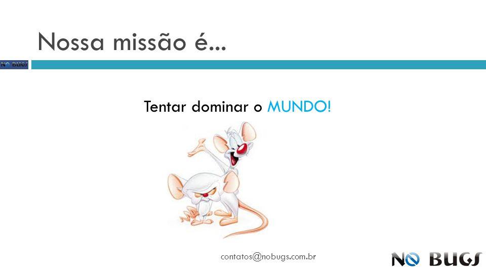 Nossa missão é... Tentar dominar o MUNDO! contatos@nobugs.com.br