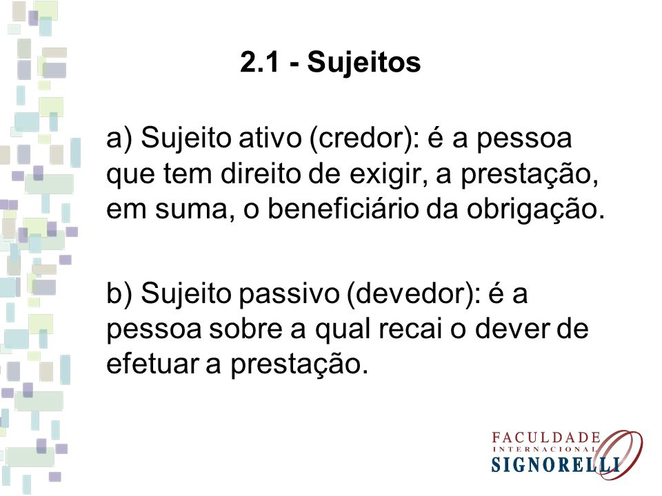 2.1 - Sujeitos a) Sujeito ativo (credor): é a pessoa que tem direito de exigir, a prestação, em suma, o beneficiário da obrigação.