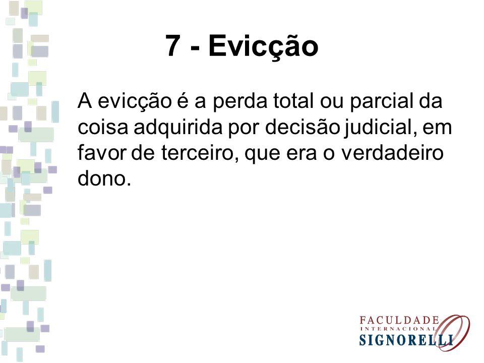 7 - Evicção A evicção é a perda total ou parcial da coisa adquirida por decisão judicial, em favor de terceiro, que era o verdadeiro dono.