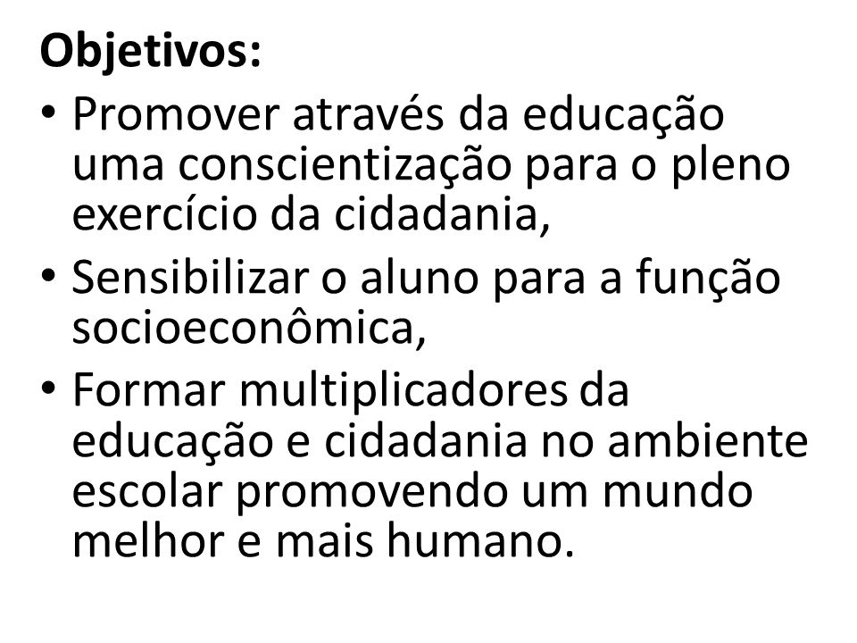 Objetivos: Promover através da educação uma conscientização para o pleno exercício da cidadania, Sensibilizar o aluno para a função socioeconômica,
