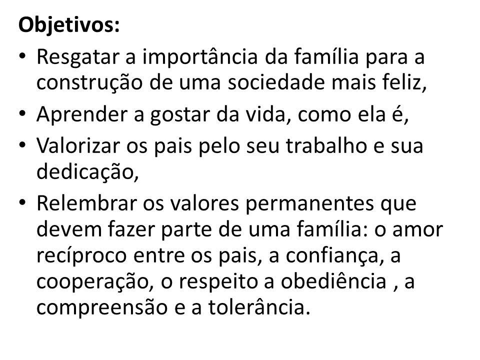 Objetivos: Resgatar a importância da família para a construção de uma sociedade mais feliz, Aprender a gostar da vida, como ela é,