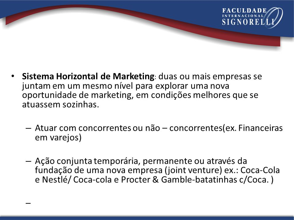 Sistema Horizontal de Marketing: duas ou mais empresas se juntam em um mesmo nível para explorar uma nova oportunidade de marketing, em condições melhores que se atuassem sozinhas.