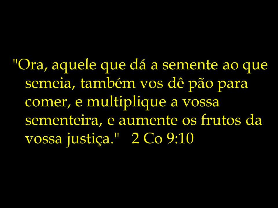 Ora, aquele que dá a semente ao que semeia, também vos dê pão para comer, e multiplique a vossa sementeira, e aumente os frutos da vossa justiça. 2 Co 9:10