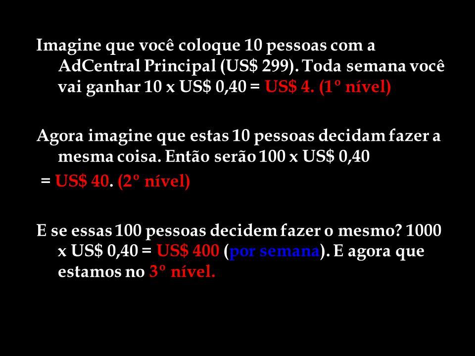 Imagine que você coloque 10 pessoas com a AdCentral Principal (US$ 299). Toda semana você vai ganhar 10 x US$ 0,40 = US$ 4. (1º nível)