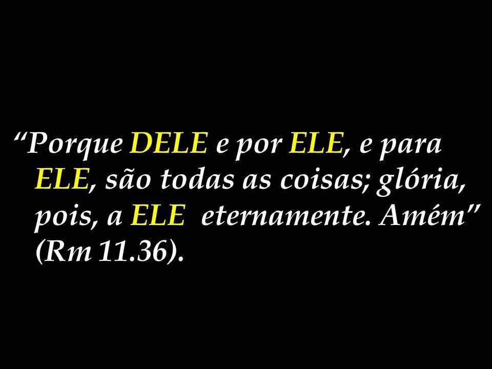 Porque DELE e por ELE, e para ELE, são todas as coisas; glória, pois, a ELE eternamente.