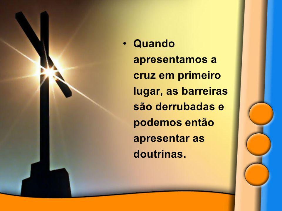 Quando apresentamos a cruz em primeiro lugar, as barreiras são derrubadas e podemos então apresentar as doutrinas.