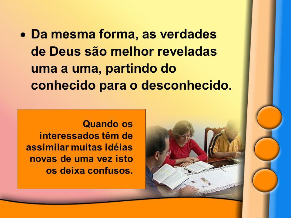 Da mesma forma, as verdades de Deus são melhor reveladas uma a uma, partindo do conhecido para o desconhecido.