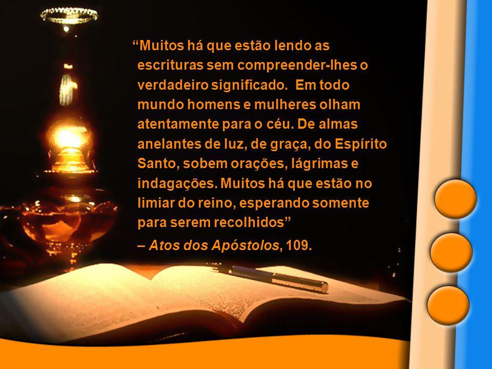 Muitos há que estão lendo as escrituras sem compreender-lhes o verdadeiro significado. Em todo mundo homens e mulheres olham atentamente para o céu. De almas anelantes de luz, de graça, do Espírito Santo, sobem orações, lágrimas e indagações. Muitos há que estão no limiar do reino, esperando somente para serem recolhidos