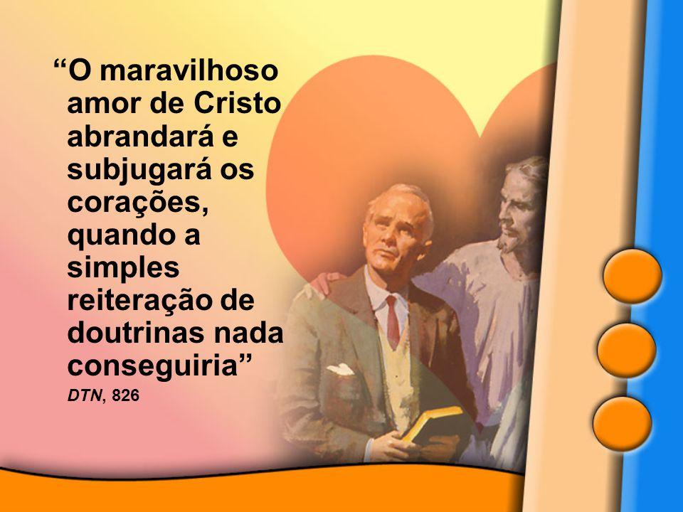 O maravilhoso amor de Cristo abrandará e subjugará os corações, quando a simples reiteração de doutrinas nada conseguiria