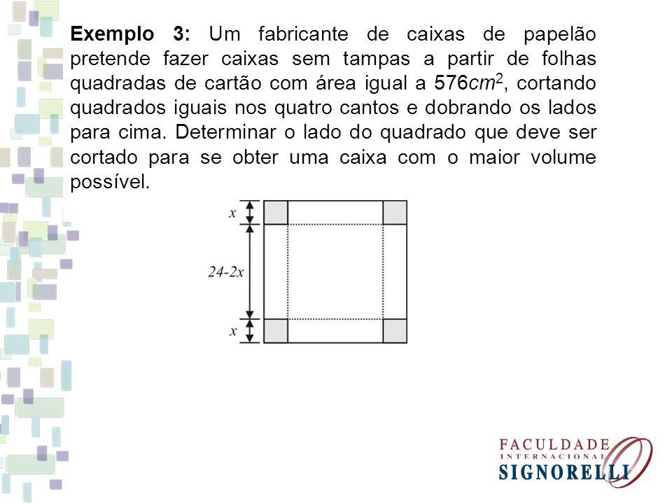 Exemplo 3: Um fabricante de caixas de papelão pretende fazer caixas sem tampas a partir de folhas quadradas de cartão com área igual a 576cm2, cortando quadrados iguais nos quatro cantos e dobrando os lados para cima.