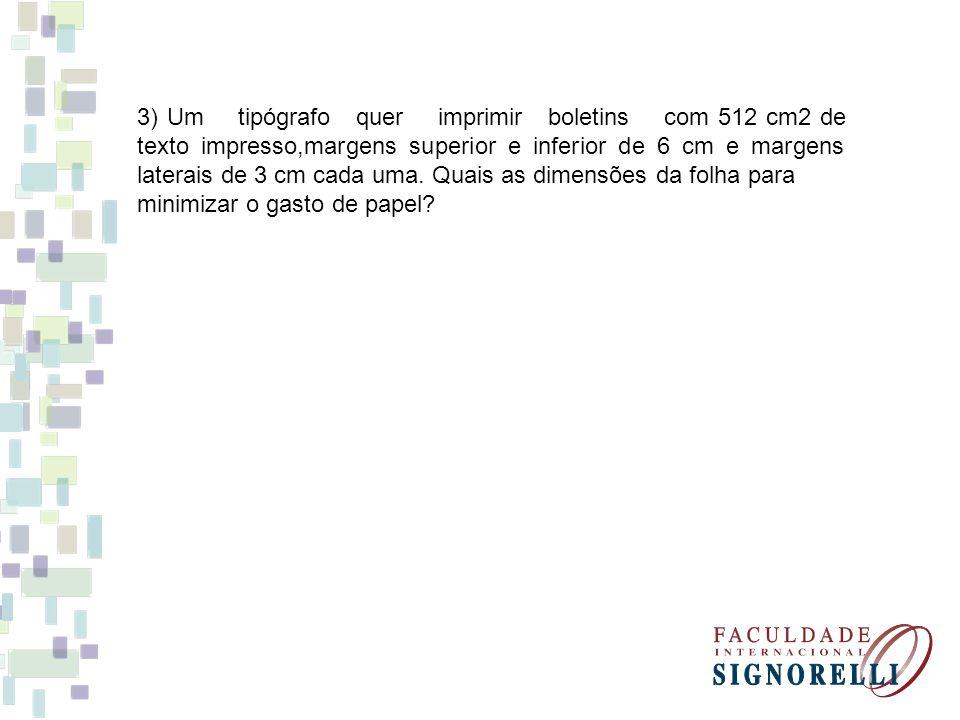 3) Um tipógrafo quer imprimir boletins com 512 cm2 de texto impresso,margens superior e inferior de 6 cm e margens laterais de 3 cm cada uma. Quais as dimensões da folha para