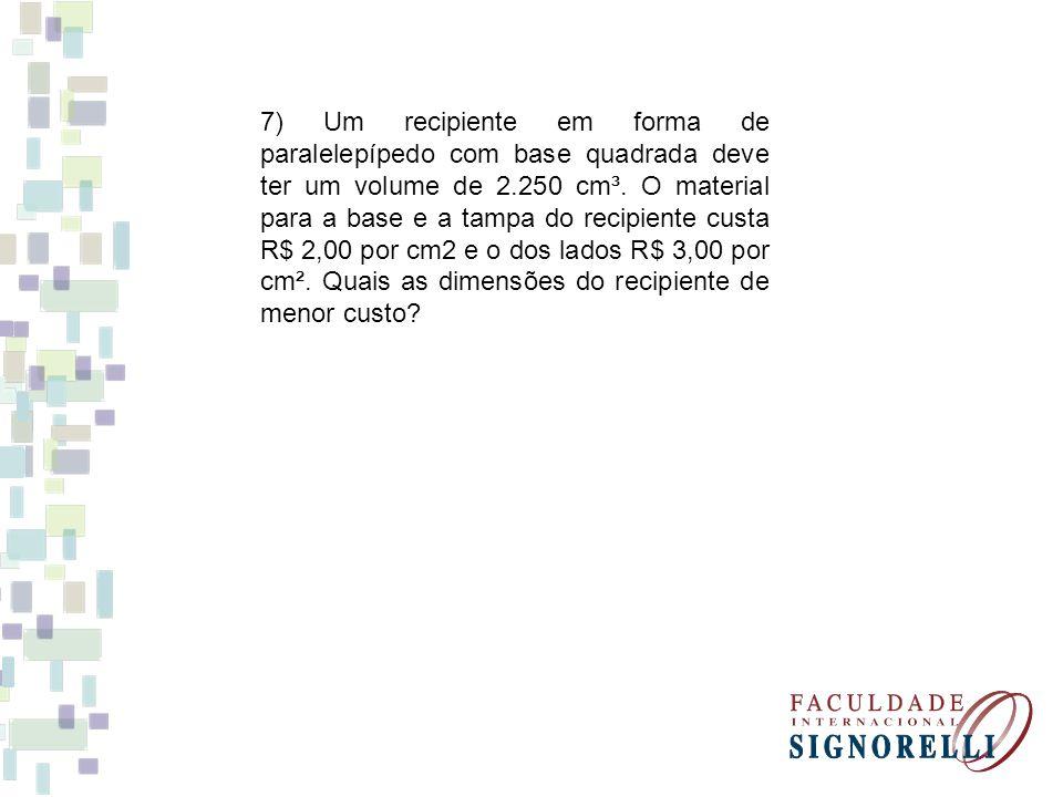 7) Um recipiente em forma de paralelepípedo com base quadrada deve ter um volume de 2.250 cm³.
