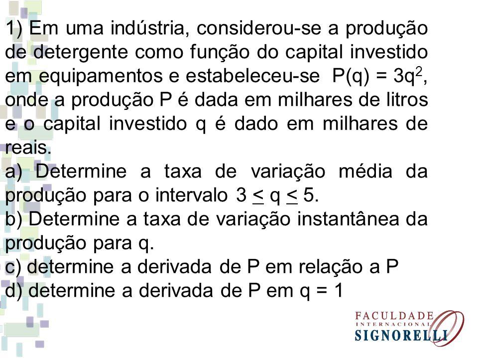 1) Em uma indústria, considerou-se a produção de detergente como função do capital investido em equipamentos e estabeleceu-se P(q) = 3q2, onde a produção P é dada em milhares de litros e o capital investido q é dado em milhares de reais.