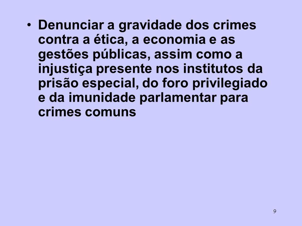 Denunciar a gravidade dos crimes contra a ética, a economia e as gestões públicas, assim como a injustiça presente nos institutos da prisão especial, do foro privilegiado e da imunidade parlamentar para crimes comuns