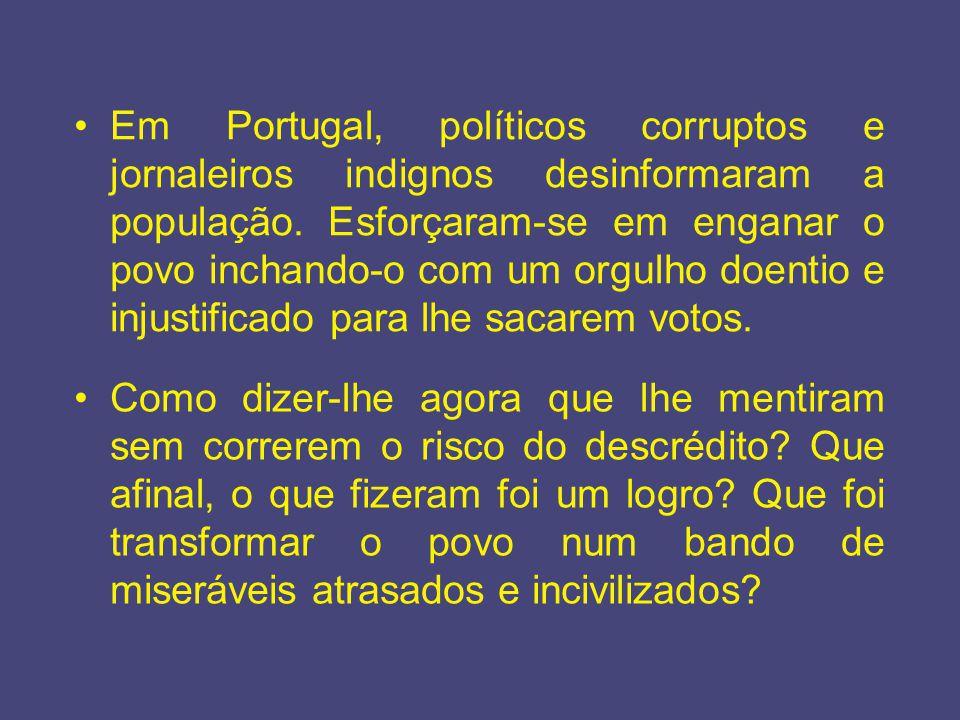 Em Portugal, políticos corruptos e jornaleiros indignos desinformaram a população. Esforçaram-se em enganar o povo inchando-o com um orgulho doentio e injustificado para lhe sacarem votos.