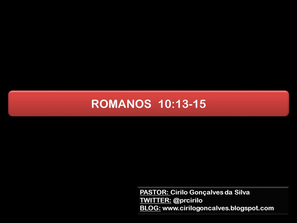 ROMANOS 10:13-15 PASTOR: Cirilo Gonçalves da Silva TWITTER: @prcirilo