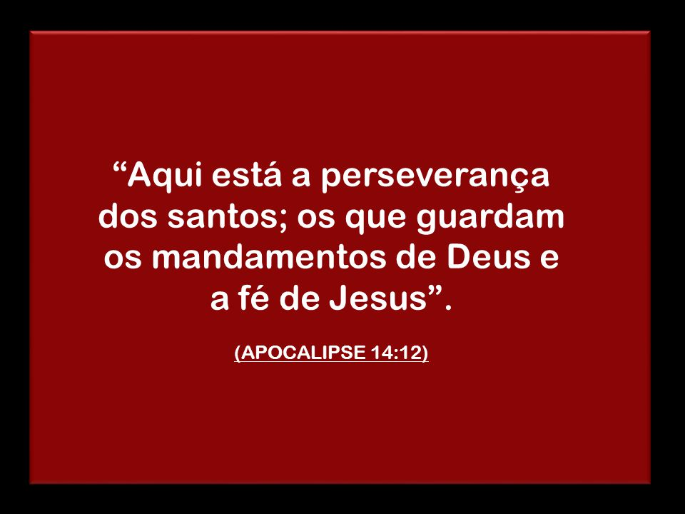 Aqui está a perseverança dos santos; os que guardam os mandamentos de Deus e a fé de Jesus .