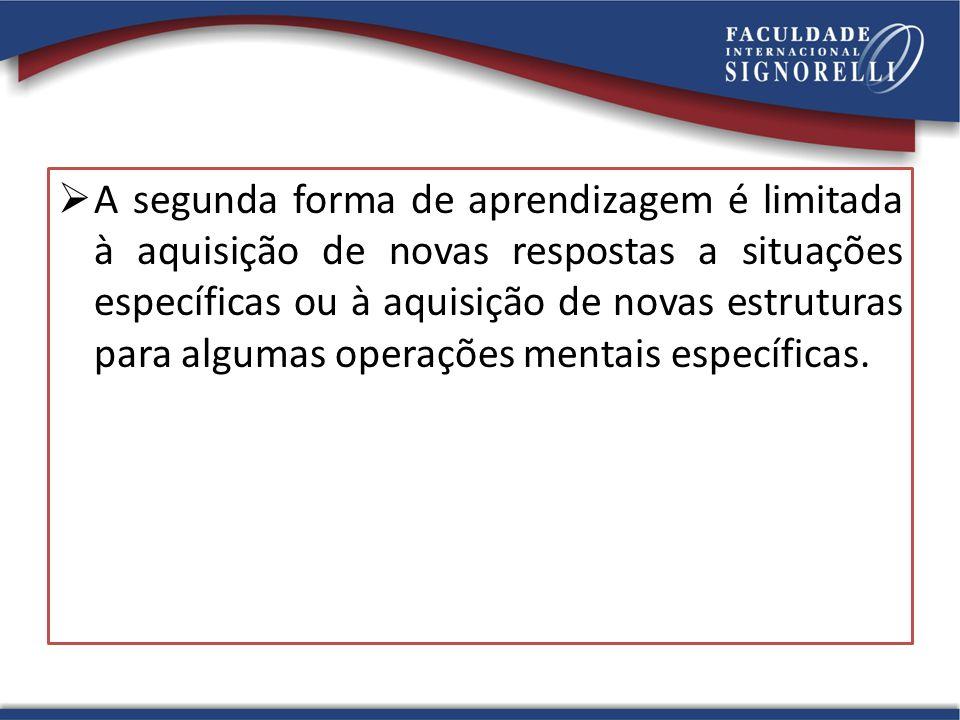 A segunda forma de aprendizagem é limitada à aquisição de novas respostas a situações específicas ou à aquisição de novas estruturas para algumas operações mentais específicas.