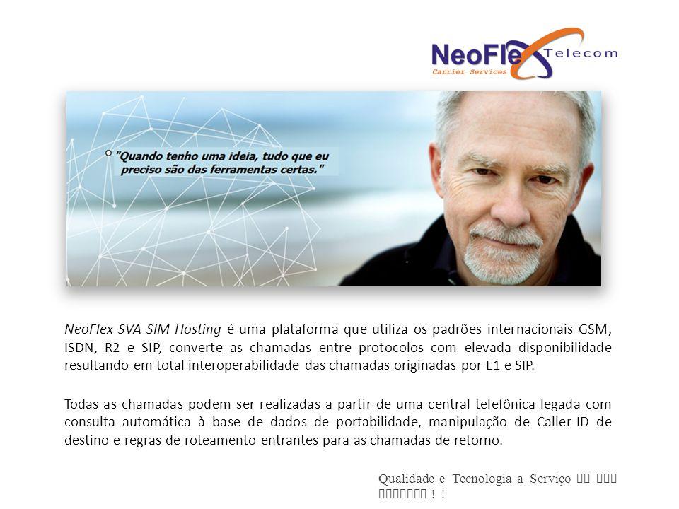 NeoFlex SVA SIM Hosting é uma plataforma que utiliza os padrões internacionais GSM, ISDN, R2 e SIP, converte as chamadas entre protocolos com elevada disponibilidade resultando em total interoperabilidade das chamadas originadas por E1 e SIP.