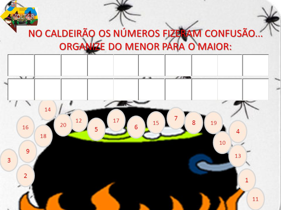 VOLTAR NO CALDEIRÃO OS NÚMEROS FIZERAM CONFUSÃO... ORGANIZE DO MENOR PARA O MAIOR: 14. 7. 12. 17.