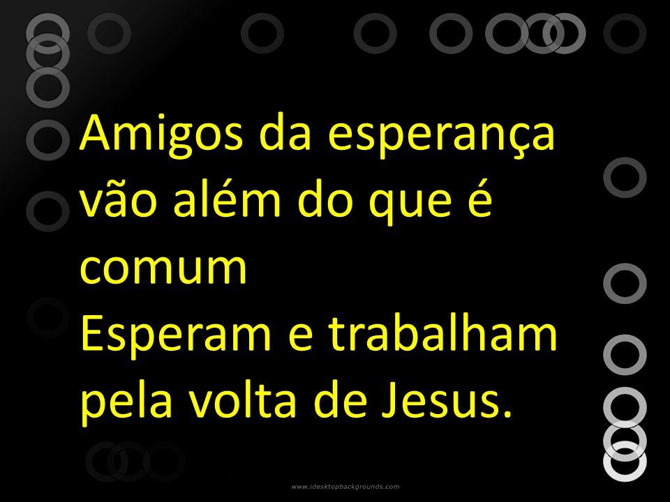 Amigos da esperança vão além do que é comum Esperam e trabalham pela volta de Jesus.