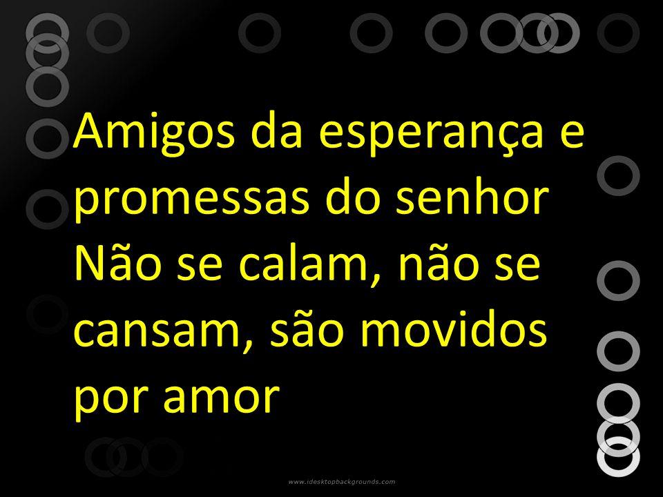 Amigos da esperança e promessas do senhor Não se calam, não se cansam, são movidos por amor