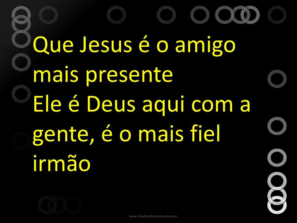 Que Jesus é o amigo mais presente Ele é Deus aqui com a gente, é o mais fiel irmão
