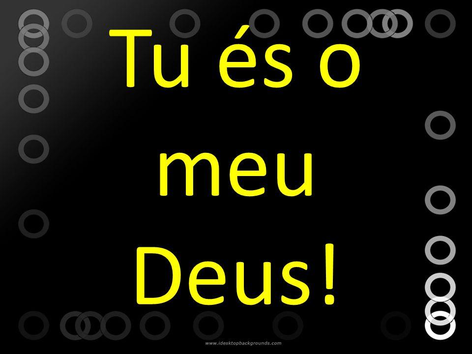 Tu és o meu Deus!