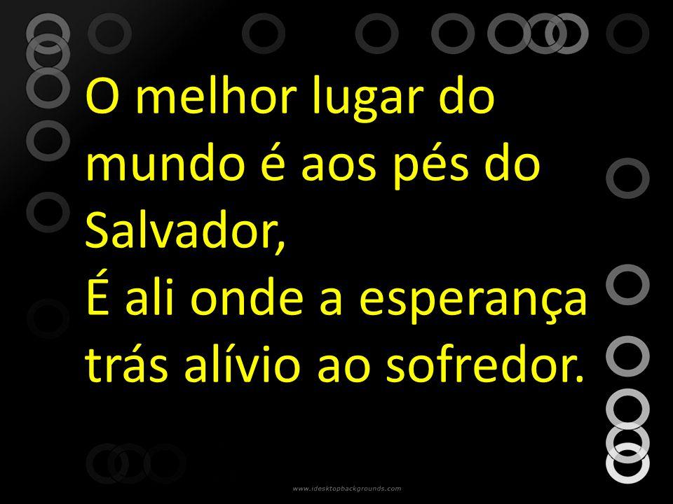 O melhor lugar do mundo é aos pés do Salvador, É ali onde a esperança trás alívio ao sofredor.