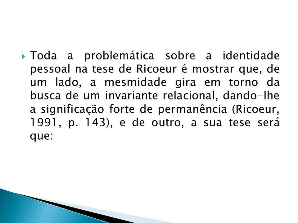 Toda a problemática sobre a identidade pessoal na tese de Ricoeur é mostrar que, de um lado, a mesmidade gira em torno da busca de um invariante relacional, dando-lhe a significação forte de permanência (Ricoeur, 1991, p.