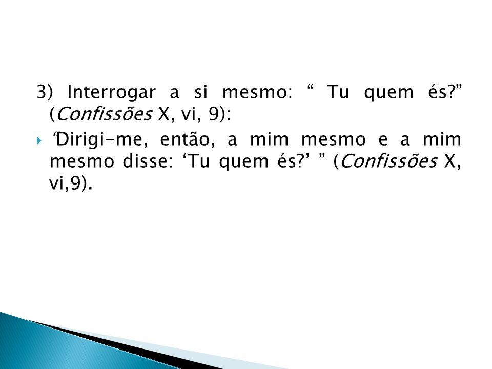 3) Interrogar a si mesmo: Tu quem és (Confissões X, vi, 9):