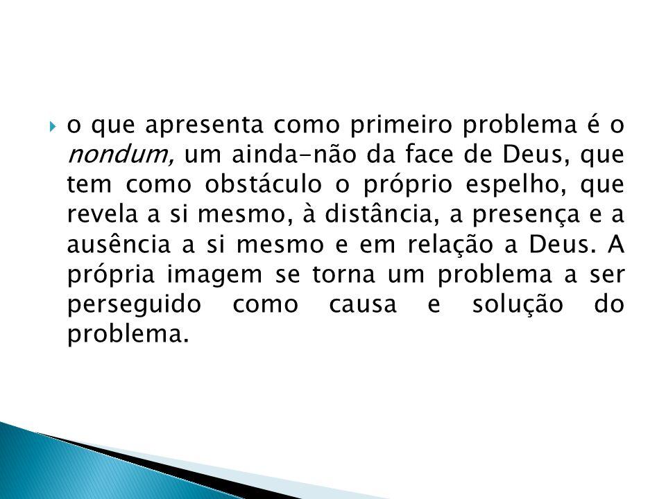 o que apresenta como primeiro problema é o nondum, um ainda-não da face de Deus, que tem como obstáculo o próprio espelho, que revela a si mesmo, à distância, a presença e a ausência a si mesmo e em relação a Deus.