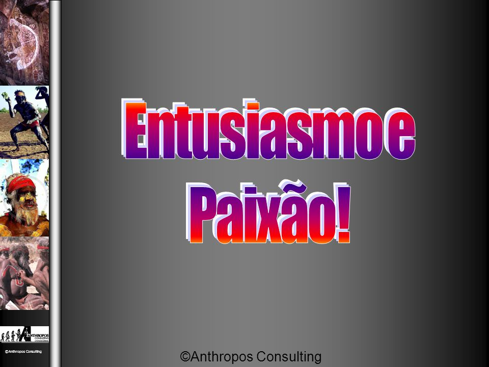 Entusiasmo e Paixão! ©Anthropos Consulting