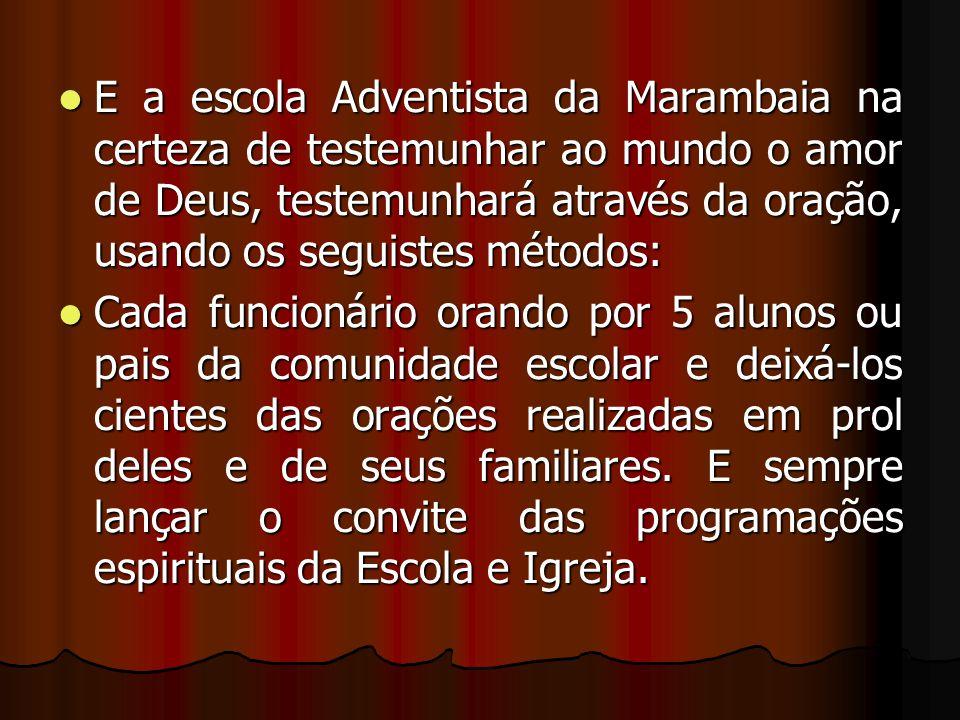 E a escola Adventista da Marambaia na certeza de testemunhar ao mundo o amor de Deus, testemunhará através da oração, usando os seguistes métodos: