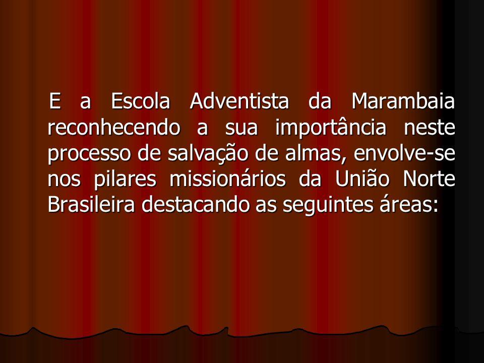 E a Escola Adventista da Marambaia reconhecendo a sua importância neste processo de salvação de almas, envolve-se nos pilares missionários da União Norte Brasileira destacando as seguintes áreas: