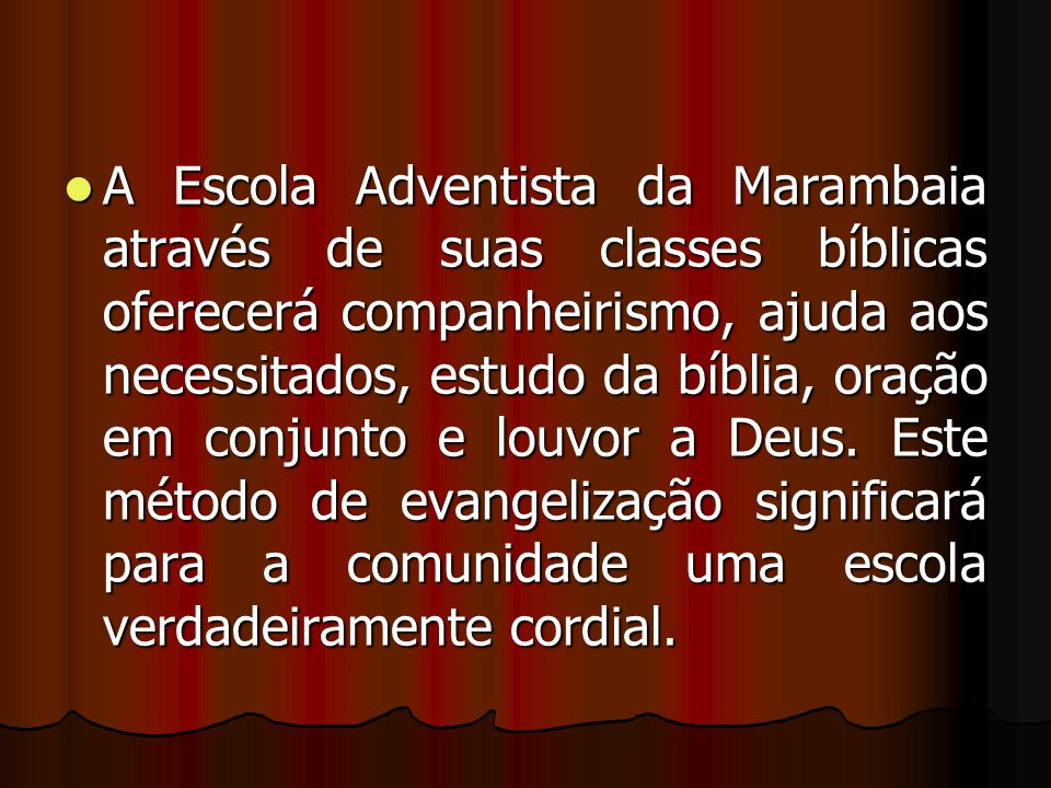 A Escola Adventista da Marambaia através de suas classes bíblicas oferecerá companheirismo, ajuda aos necessitados, estudo da bíblia, oração em conjunto e louvor a Deus.