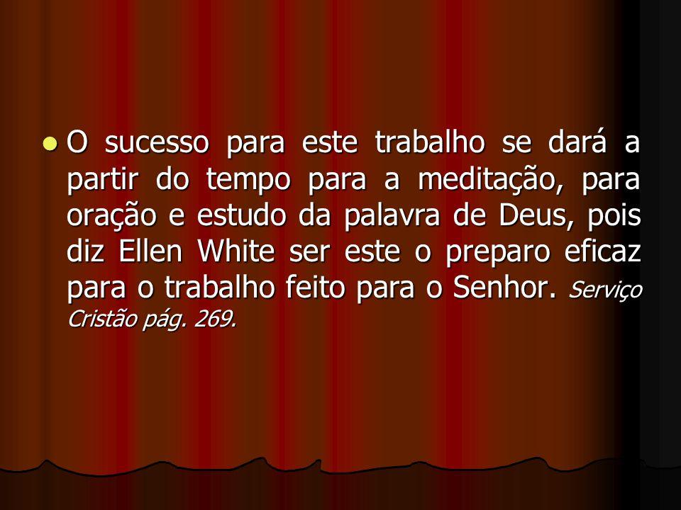 O sucesso para este trabalho se dará a partir do tempo para a meditação, para oração e estudo da palavra de Deus, pois diz Ellen White ser este o preparo eficaz para o trabalho feito para o Senhor.