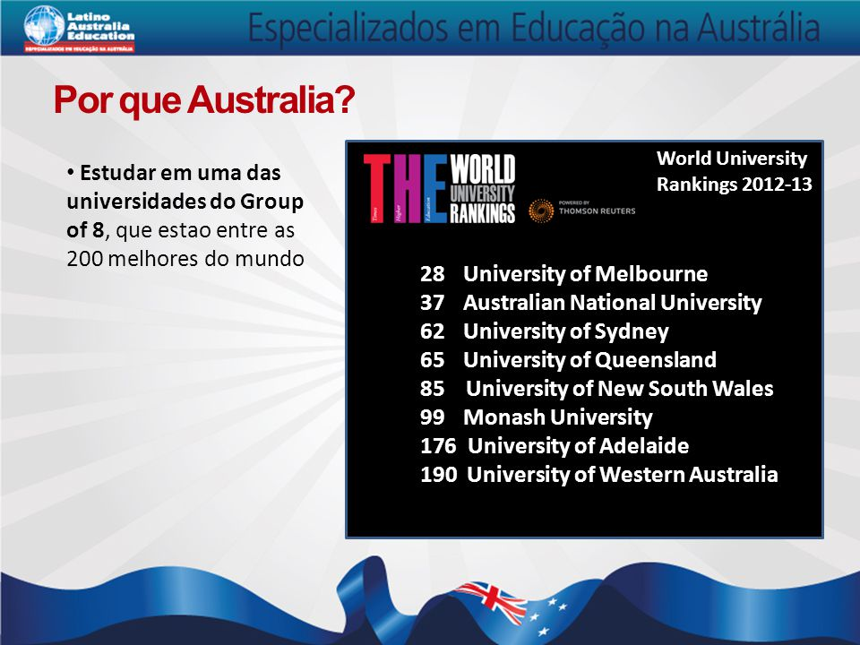 Por que Australia World University Rankings 2012-13. Estudar em uma das universidades do Group of 8, que estao entre as 200 melhores do mundo.