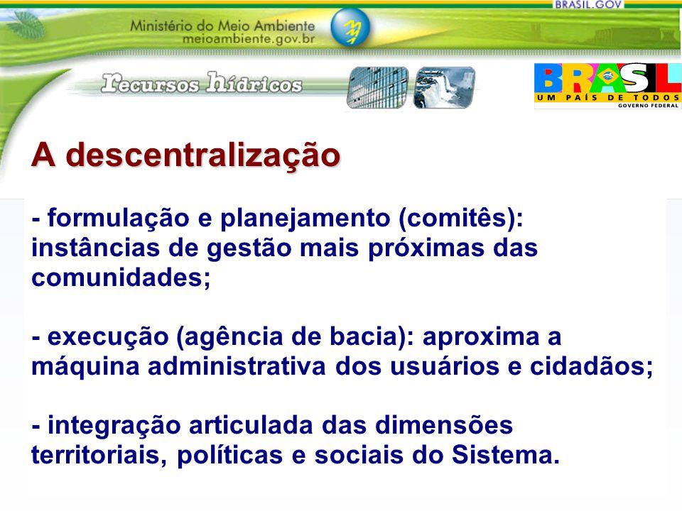 A descentralização - formulação e planejamento (comitês): instâncias de gestão mais próximas das comunidades; - execução (agência de bacia): aproxima a máquina administrativa dos usuários e cidadãos; - integração articulada das dimensões territoriais, políticas e sociais do Sistema.