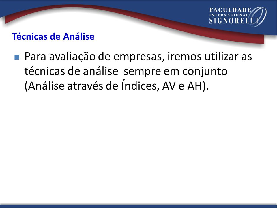 Técnicas de Análise Para avaliação de empresas, iremos utilizar as técnicas de análise sempre em conjunto (Análise através de Índices, AV e AH).