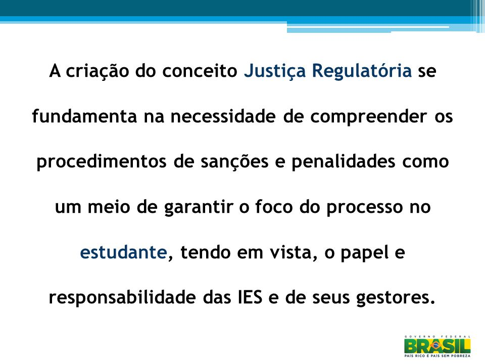 A criação do conceito Justiça Regulatória se fundamenta na necessidade de compreender os procedimentos de sanções e penalidades como um meio de garantir o foco do processo no estudante, tendo em vista, o papel e responsabilidade das IES e de seus gestores.