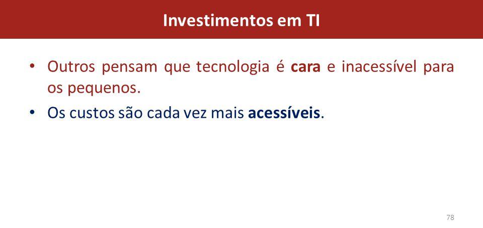 Investimentos em TI Outros pensam que tecnologia é cara e inacessível para os pequenos.