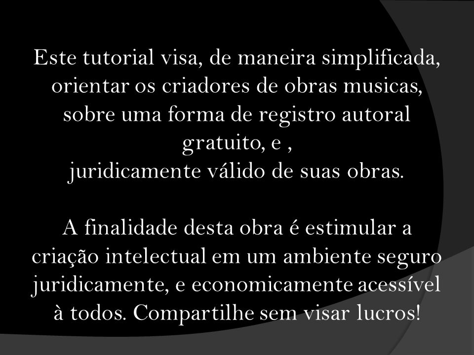 Este tutorial visa, de maneira simplificada, orientar os criadores de obras musicas, sobre uma forma de registro autoral gratuito, e , juridicamente válido de suas obras.