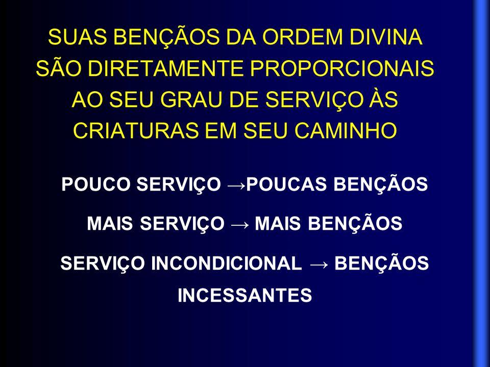 SUAS BENÇÃOS DA ORDEM DIVINA SÃO DIRETAMENTE PROPORCIONAIS AO SEU GRAU DE SERVIÇO ÀS CRIATURAS EM SEU CAMINHO