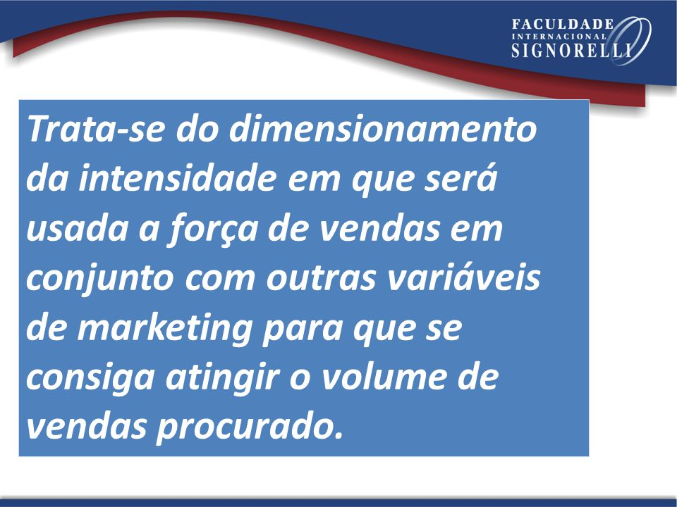 Trata-se do dimensionamento da intensidade em que será usada a força de vendas em conjunto com outras variáveis de marketing para que se consiga atingir o volume de vendas procurado.