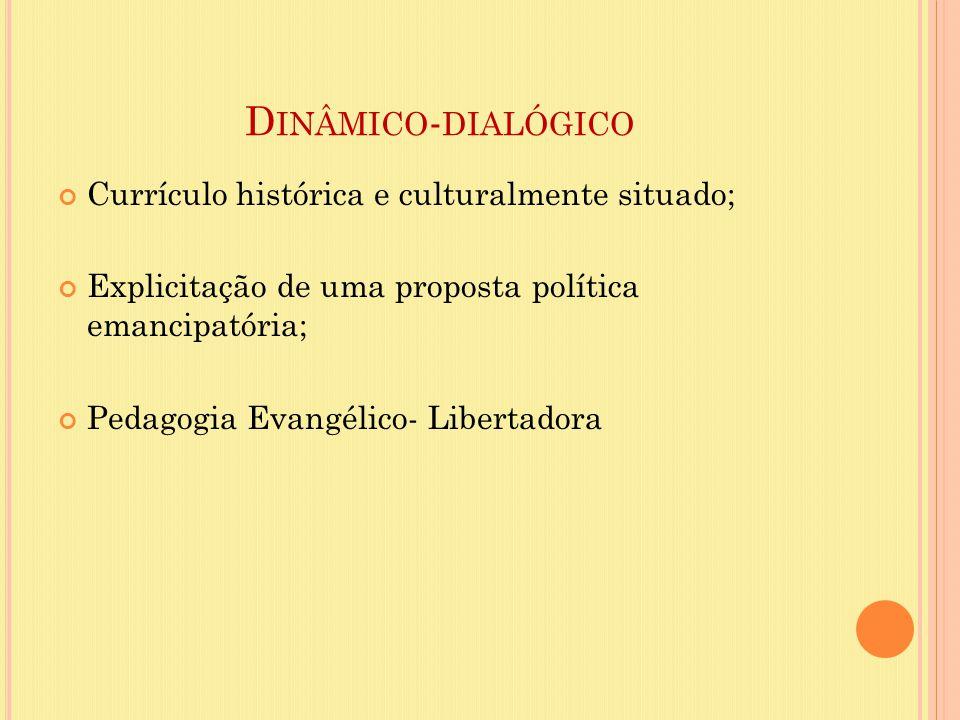 Dinâmico-dialógico Currículo histórica e culturalmente situado;
