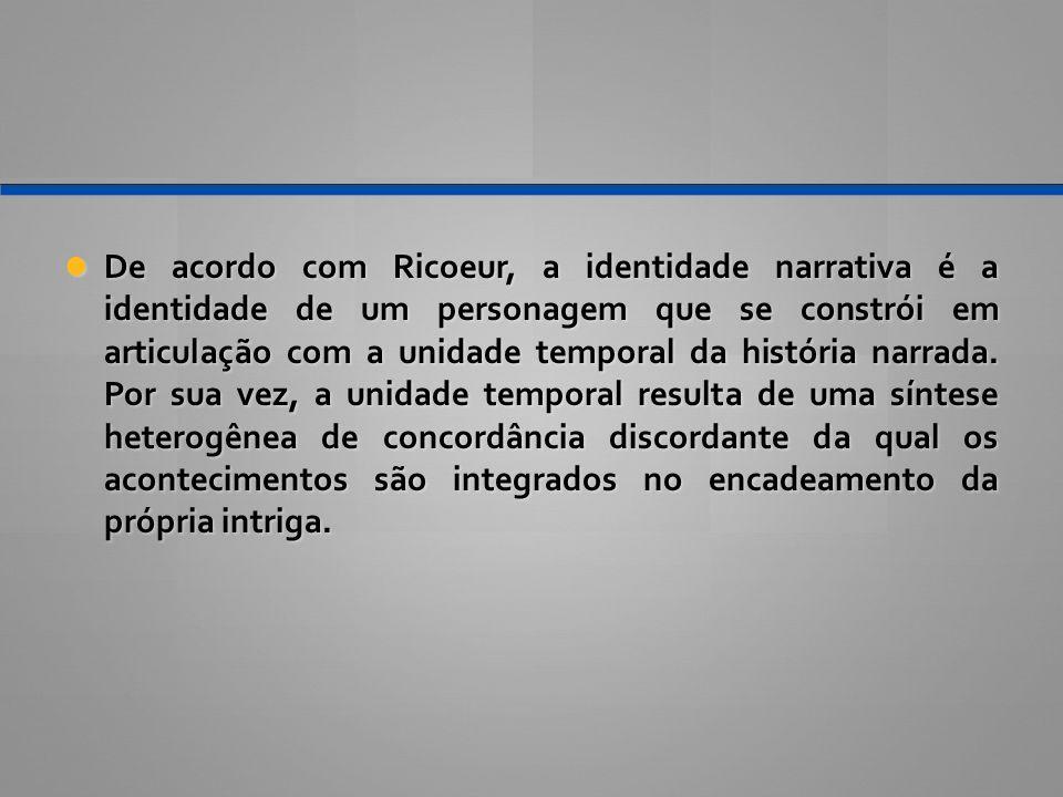 De acordo com Ricoeur, a identidade narrativa é a identidade de um personagem que se constrói em articulação com a unidade temporal da história narrada.