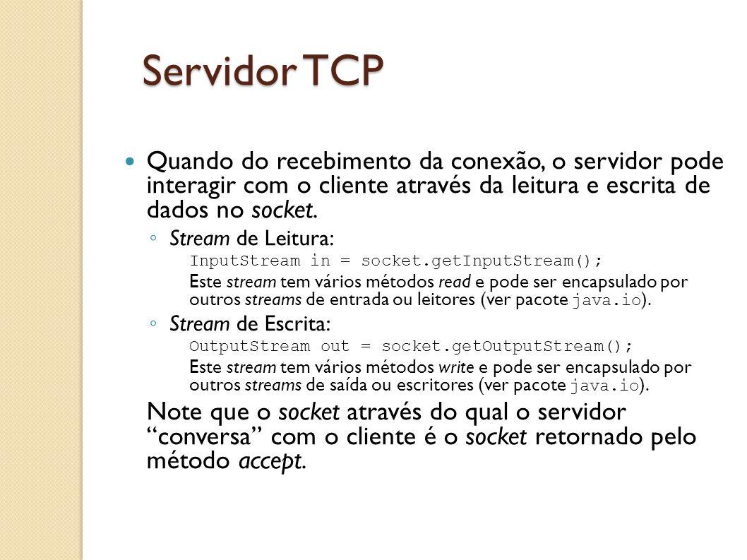 Servidor TCP Quando do recebimento da conexão, o servidor pode interagir com o cliente através da leitura e escrita de dados no socket.
